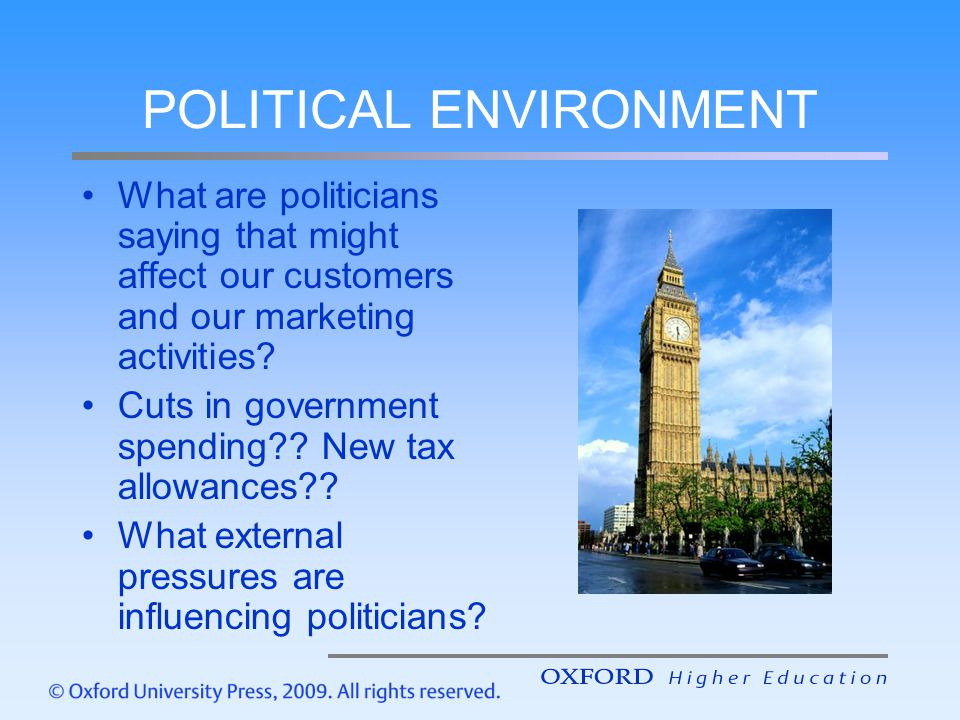 POLITICAL ENVIRONMENT What are politicians saying that might affect our customers and our marketing activities? Cuts in government spending?? New tax