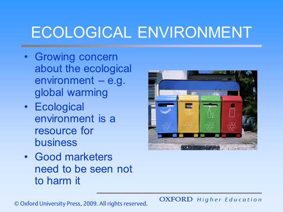 ECOLOGICAL ENVIRONMENT Growing concern about the ecological environment – e.g. global warming Ecological environment is a resource for business Good m