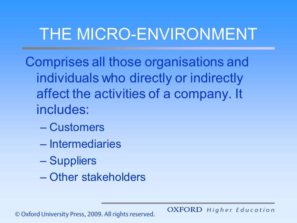 THE MICRO-ENVIRONMENT Comprises all those organisations and individuals who directly or indirectly affect the activities of a company. It includes: –C
