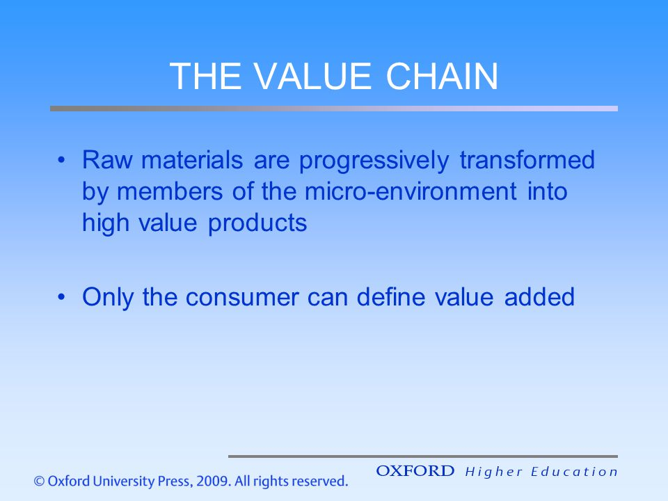 THE VALUE CHAIN Raw materials are progressively transformed by members of the micro-environment into high value products Only the consumer can define