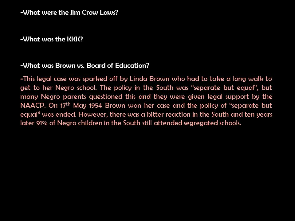 What were the Jim Crow Laws? -What was the KKK? -What was Brown vs. Board of Education?