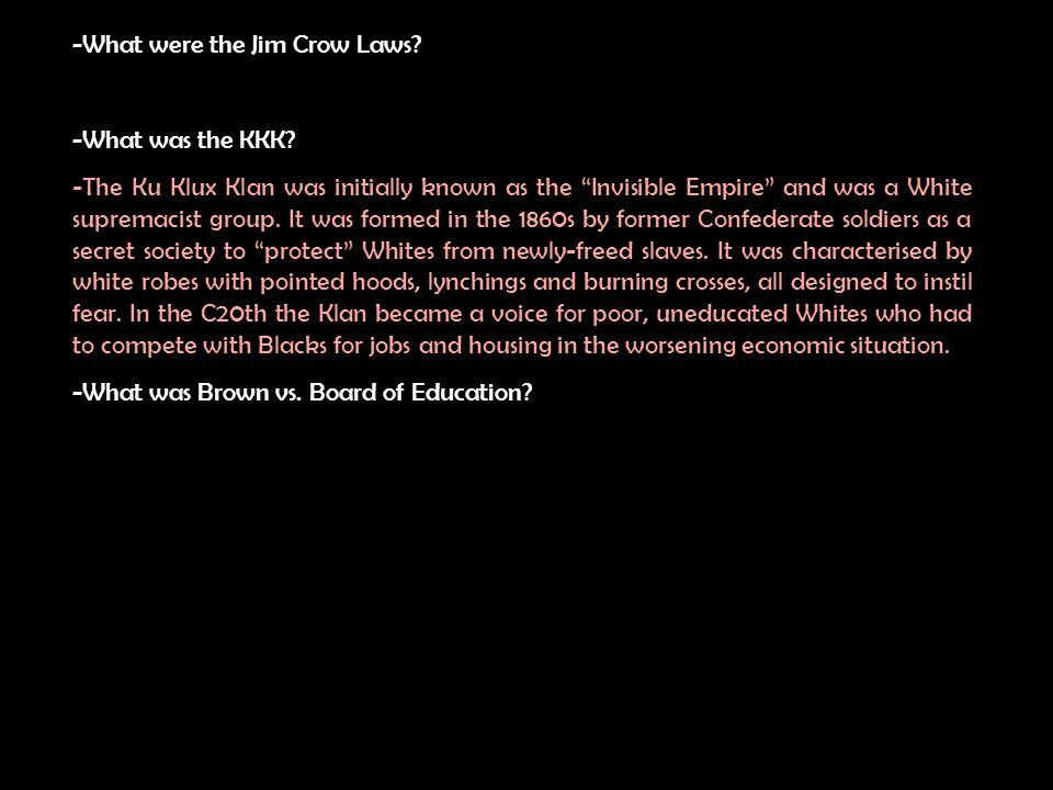 -What were the Jim Crow Laws? -What was the KKK? What was Brown vs. Board of Education?