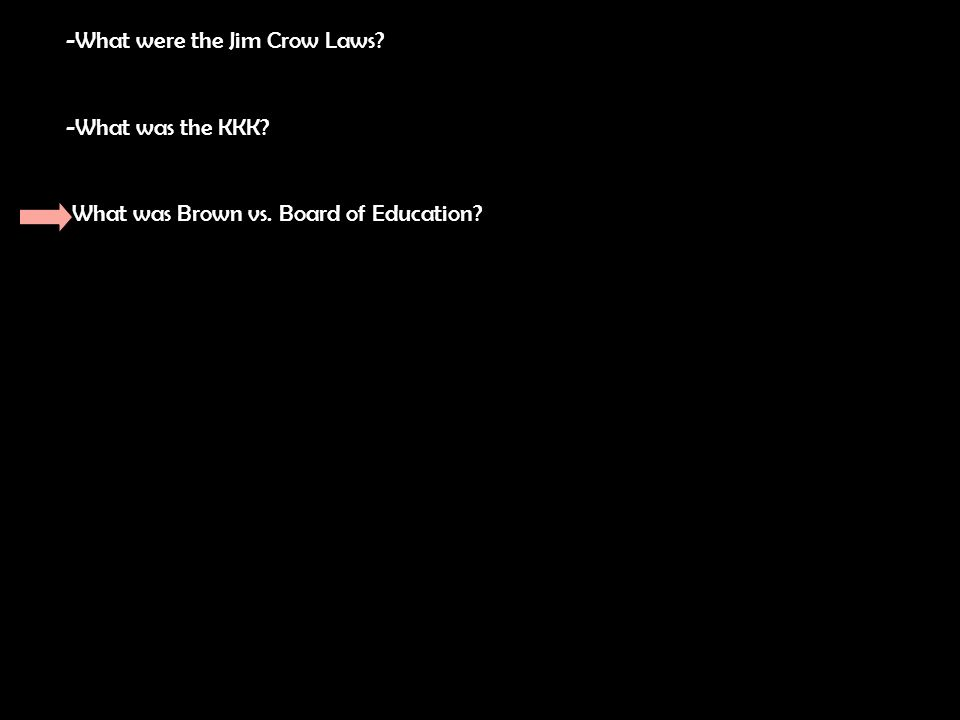 -What were the Jim Crow Laws -What was the KKK What was Brown vs. Board of Education
