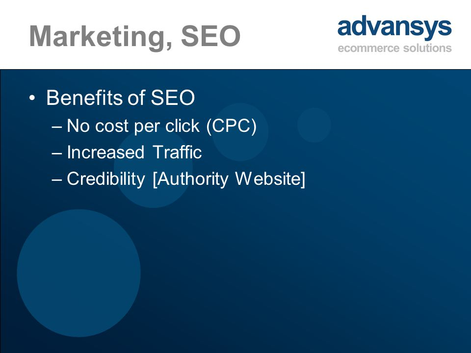 Marketing, SEO Benefits of SEO –No cost per click (CPC) –Increased Traffic –Credibility [Authority Website]