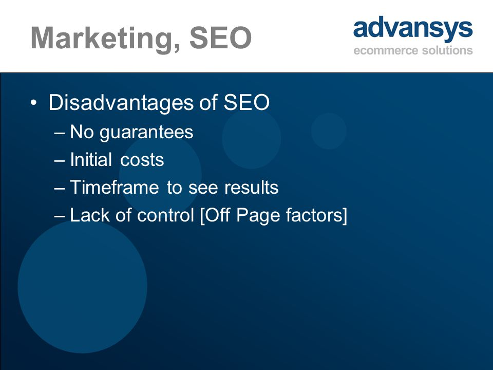 Marketing, SEO Disadvantages of SEO –No guarantees –Initial costs –Timeframe to see results –Lack of control [Off Page factors]