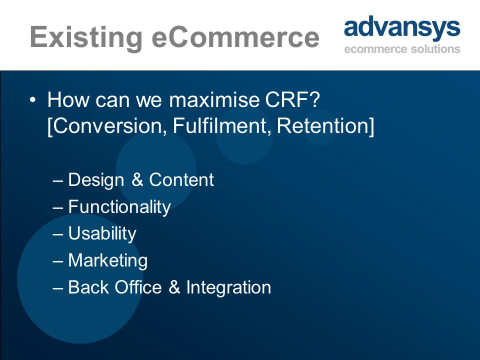 Existing eCommerce How can we maximise CRF? [Conversion, Fulfilment, Retention] –Design & Content –Functionality –Usability –Marketing –Back Office &