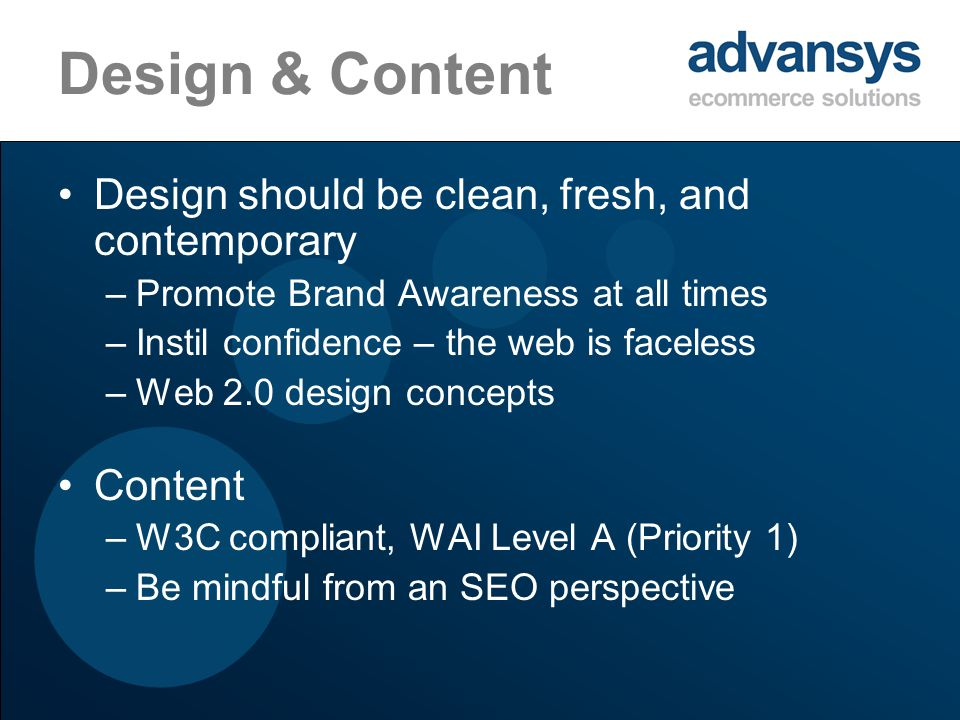Design & Content Design should be clean, fresh, and contemporary –Promote Brand Awareness at all times –Instil confidence – the web is faceless –Web 2.0 design concepts Content –W3C compliant, WAI Level A (Priority 1) –Be mindful from an SEO perspective