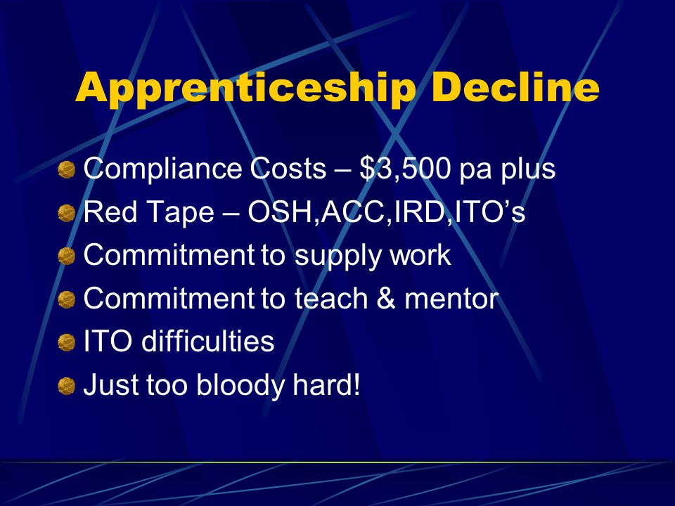 Apprenticeship Decline Compliance Costs – $3,500 pa plus Red Tape – OSH,ACC,IRD,ITO's Commitment to supply work Commitment to teach & mentor ITO difficulties Just too bloody hard!