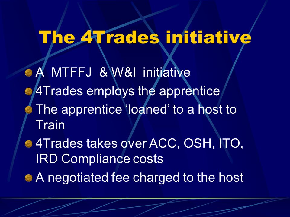 The 4Trades initiative A MTFFJ & W&I initiative 4Trades employs the apprentice The apprentice 'loaned' to a host to Train 4Trades takes over ACC, OSH, ITO, IRD Compliance costs A negotiated fee charged to the host