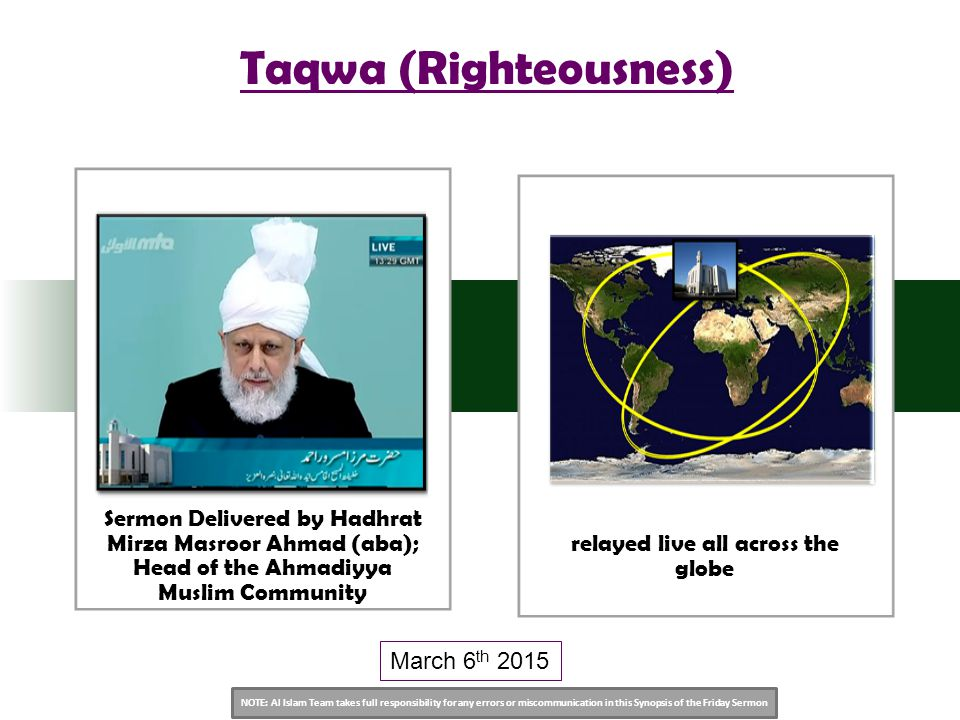 NOTE: Al Islam Team takes full responsibility for any errors or miscommunication in this Synopsis of the Friday Sermon Sermon Delivered by Hadhrat Mirza Masroor Ahmad (aba); Head of the Ahmadiyya Muslim Community relayed live all across the globe Taqwa (Righteousness) March 6 th 2015