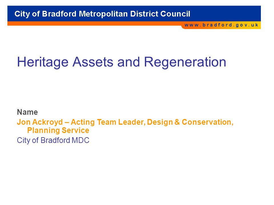 Heritage Assets and Regeneration Name Jon Ackroyd – Acting Team Leader, Design & Conservation, Planning Service City of Bradford MDC