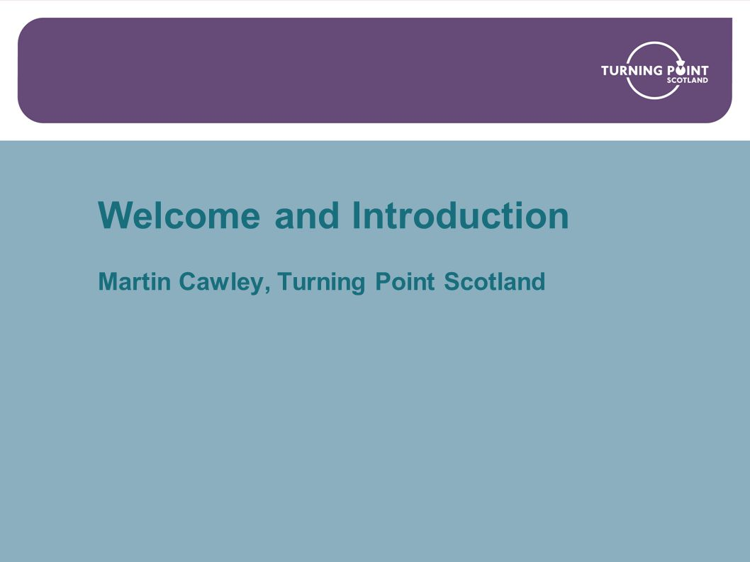 Welcome and Introduction Martin Cawley, Turning Point Scotland