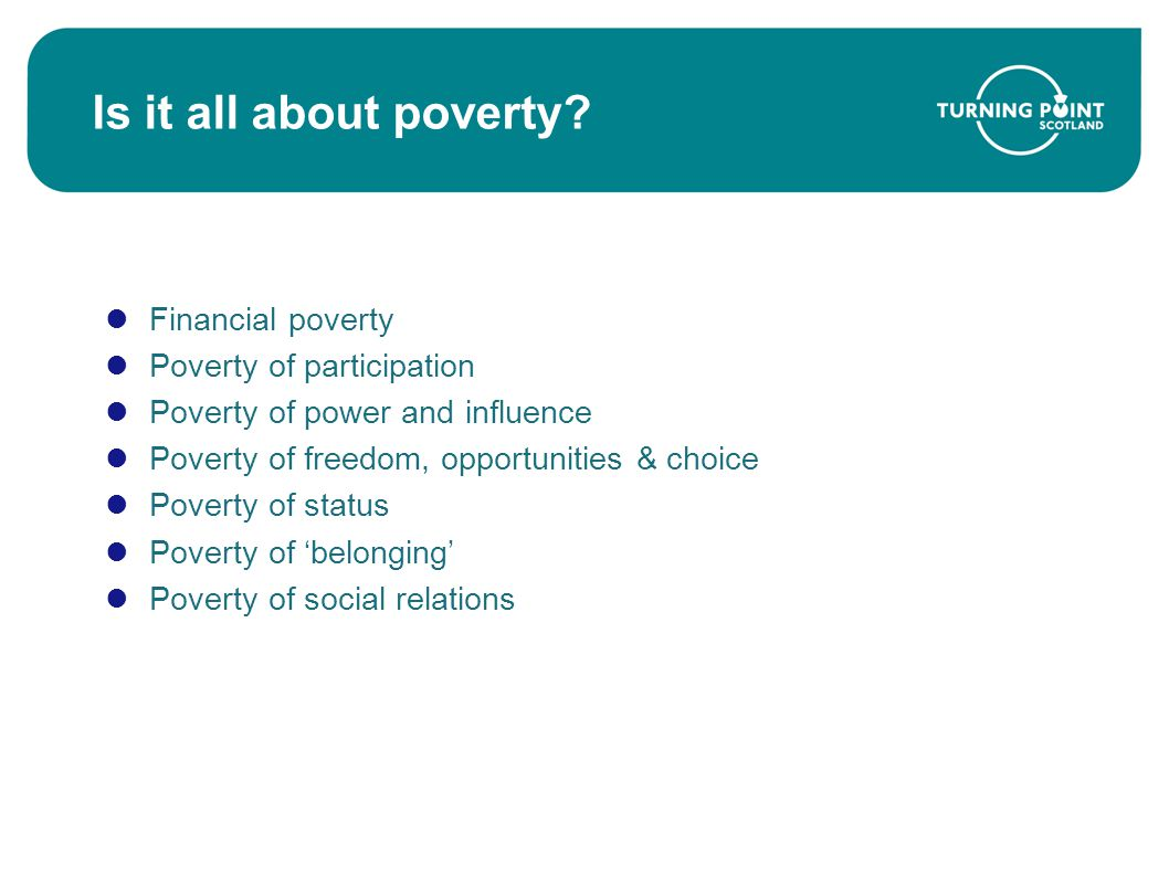 Is it all about poverty? Financial poverty Poverty of participation Poverty of power and influence Poverty of freedom, opportunities & choice Poverty