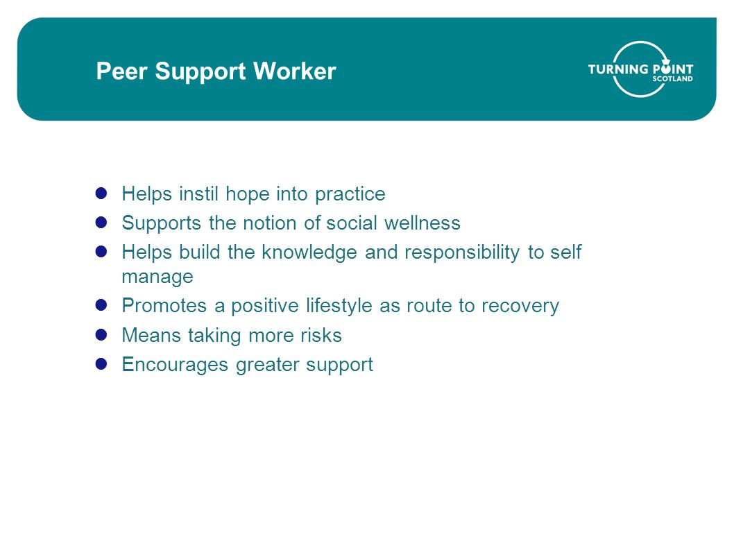 Peer Support Worker Helps instil hope into practice Supports the notion of social wellness Helps build the knowledge and responsibility to self manage Promotes a positive lifestyle as route to recovery Means taking more risks Encourages greater support
