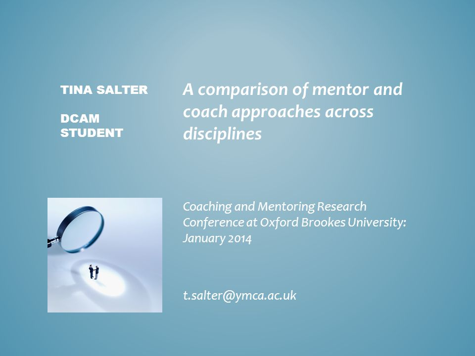 A comparison of mentor and coach approaches across disciplines Coaching and Mentoring Research Conference at Oxford Brookes University: January 2014 t
