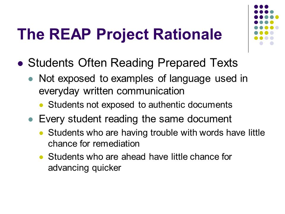 The REAP Project Rationale Students Often Reading Prepared Texts Not exposed to examples of language used in everyday written communication Students not exposed to authentic documents Every student reading the same document Students who are having trouble with words have little chance for remediation Students who are ahead have little chance for advancing quicker