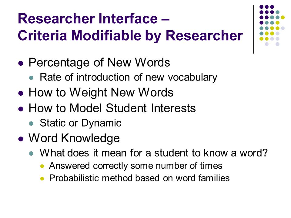 Researcher Interface – Criteria Modifiable by Researcher Percentage of New Words Rate of introduction of new vocabulary How to Weight New Words How to Model Student Interests Static or Dynamic Word Knowledge What does it mean for a student to know a word.