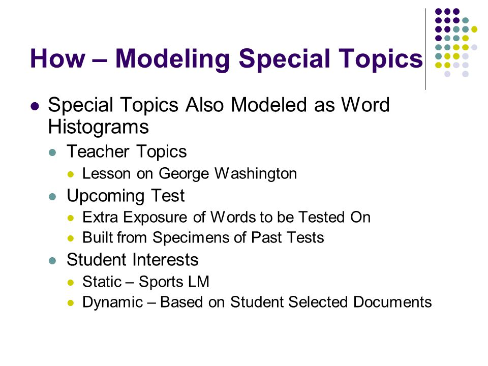 How – Modeling Special Topics Special Topics Also Modeled as Word Histograms Teacher Topics Lesson on George Washington Upcoming Test Extra Exposure of Words to be Tested On Built from Specimens of Past Tests Student Interests Static – Sports LM Dynamic – Based on Student Selected Documents