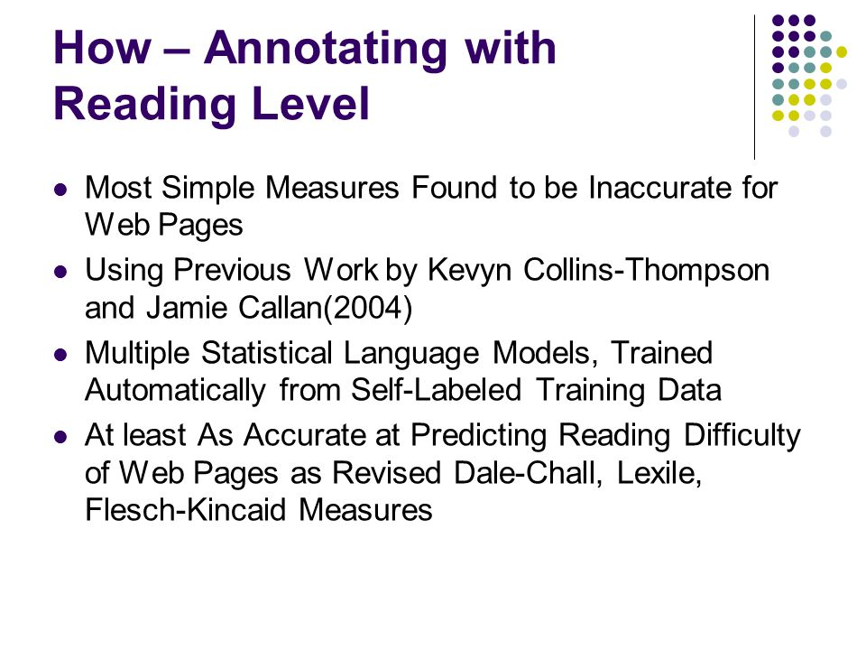 How – Annotating with Reading Level Most Simple Measures Found to be Inaccurate for Web Pages Using Previous Work by Kevyn Collins-Thompson and Jamie Callan(2004) Multiple Statistical Language Models, Trained Automatically from Self-Labeled Training Data At least As Accurate at Predicting Reading Difficulty of Web Pages as Revised Dale-Chall, Lexile, Flesch-Kincaid Measures