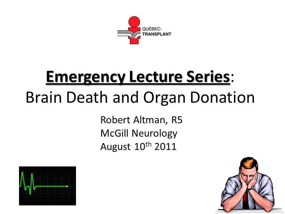 Emergency Lecture Series Emergency Lecture Series: Brain Death and Organ Donation Robert Altman, R5 McGill Neurology August 10 th 2011