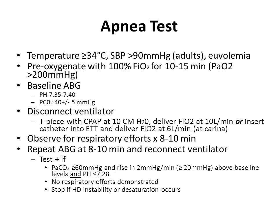 Apnea Test Temperature ≥34°C, SBP >90mmHg (adults), euvolemia Pre-oxygenate with 100% FiO 2 for 10-15 min (PaO2 >200mmHg) Baseline ABG – PH 7.35-7.40