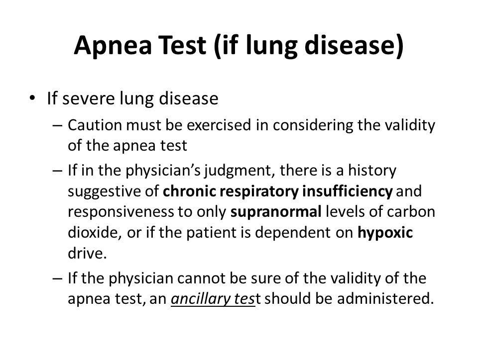 Apnea Test (if lung disease) If severe lung disease – Caution must be exercised in considering the validity of the apnea test – If in the physician's