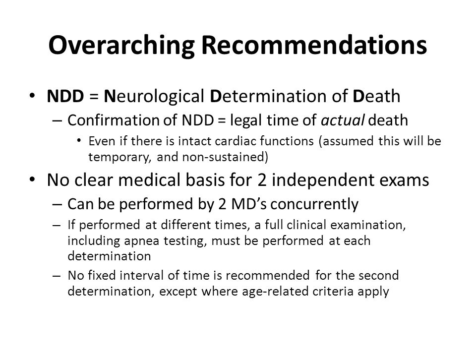 Overarching Recommendations NDD = Neurological Determination of Death – Confirmation of NDD = legal time of actual death Even if there is intact cardi