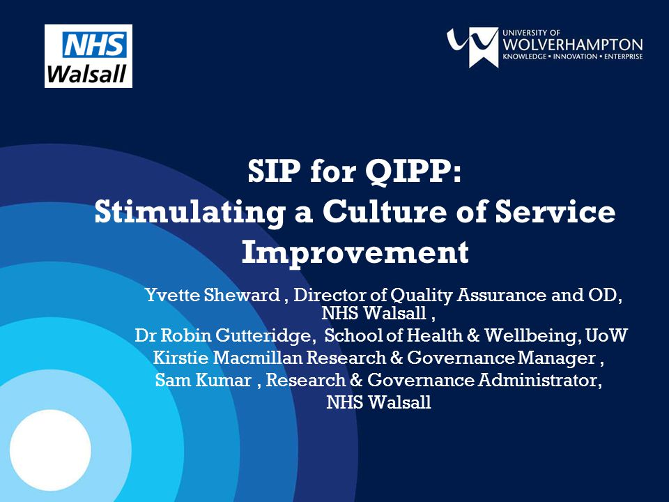 SIP for QIPP: Stimulating a Culture of Service Improvement Yvette Sheward, Director of Quality Assurance and OD, NHS Walsall, Dr Robin Gutteridge, School of Health & Wellbeing, UoW Kirstie Macmillan Research & Governance Manager, Sam Kumar, Research & Governance Administrator, NHS Walsall
