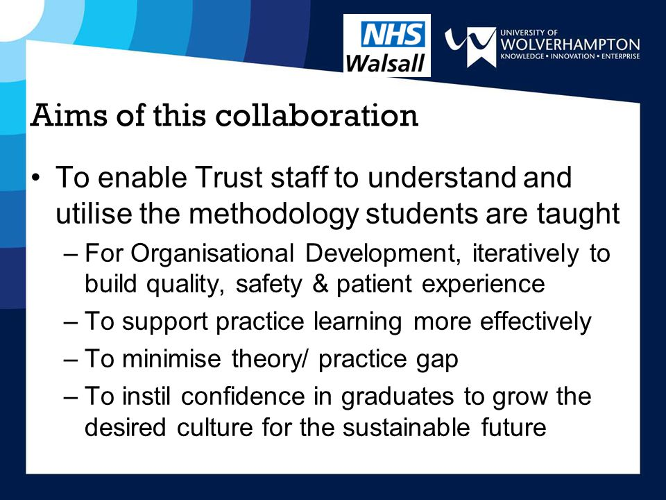 Aims of this collaboration To enable Trust staff to understand and utilise the methodology students are taught –For Organisational Development, iteratively to build quality, safety & patient experience –To support practice learning more effectively –To minimise theory/ practice gap –To instil confidence in graduates to grow the desired culture for the sustainable future