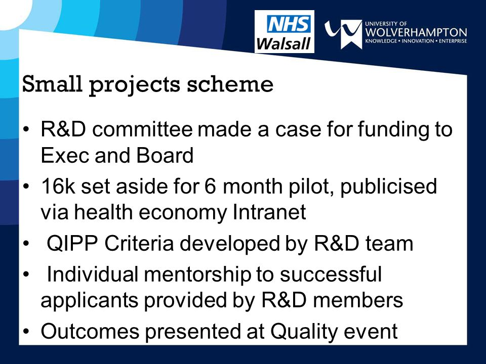 Small projects scheme R&D committee made a case for funding to Exec and Board 16k set aside for 6 month pilot, publicised via health economy Intranet QIPP Criteria developed by R&D team Individual mentorship to successful applicants provided by R&D members Outcomes presented at Quality event