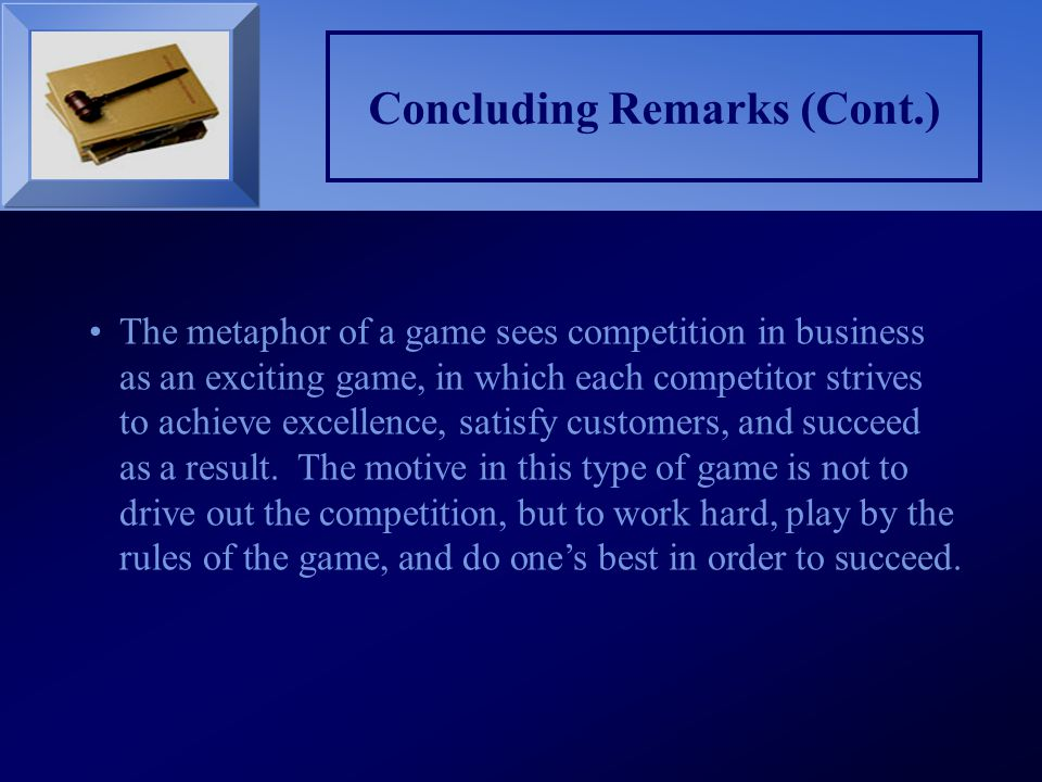 Concluding Remarks (Cont.) The metaphor of a game sees competition in business as an exciting game, in which each competitor strives to achieve excell
