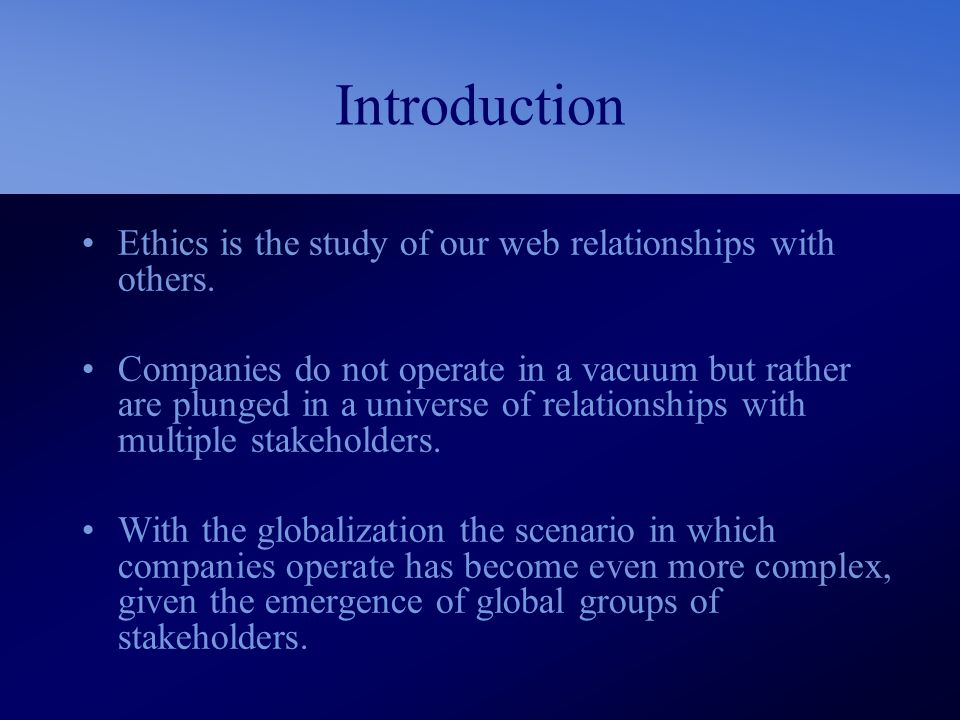 Introduction Ethics is the study of our web relationships with others. Companies do not operate in a vacuum but rather are plunged in a universe of re