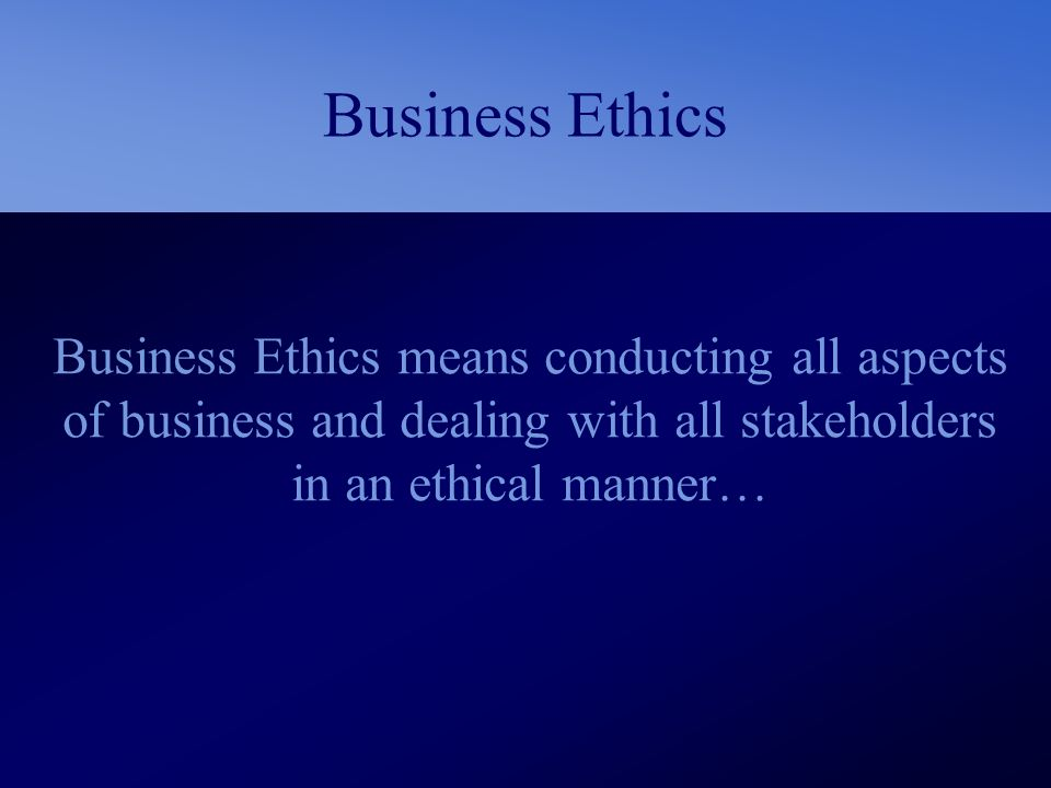 Business Ethics Business Ethics means conducting all aspects of business and dealing with all stakeholders in an ethical manner…