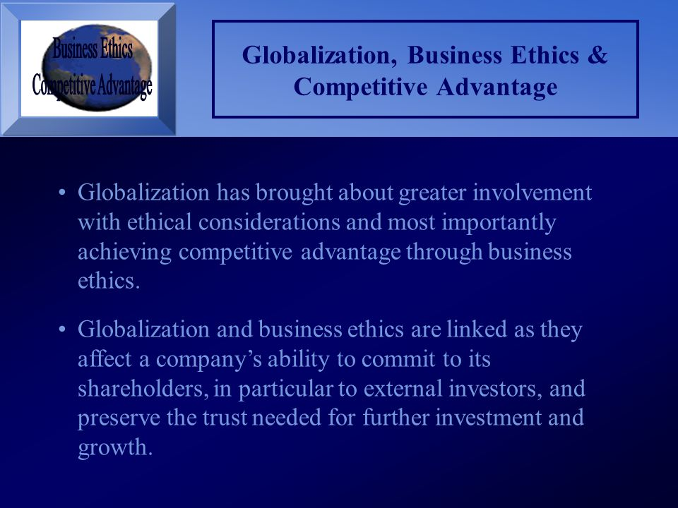 Globalization, Business Ethics & Competitive Advantage Globalization has brought about greater involvement with ethical considerations and most import