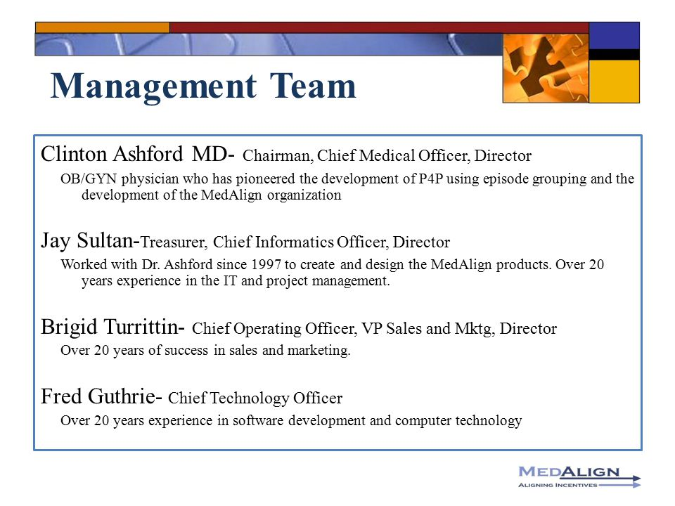 Management Team Clinton Ashford MD- Chairman, Chief Medical Officer, Director OB/GYN physician who has pioneered the development of P4P using episode grouping and the development of the MedAlign organization Jay Sultan- Treasurer, Chief Informatics Officer, Director Worked with Dr.