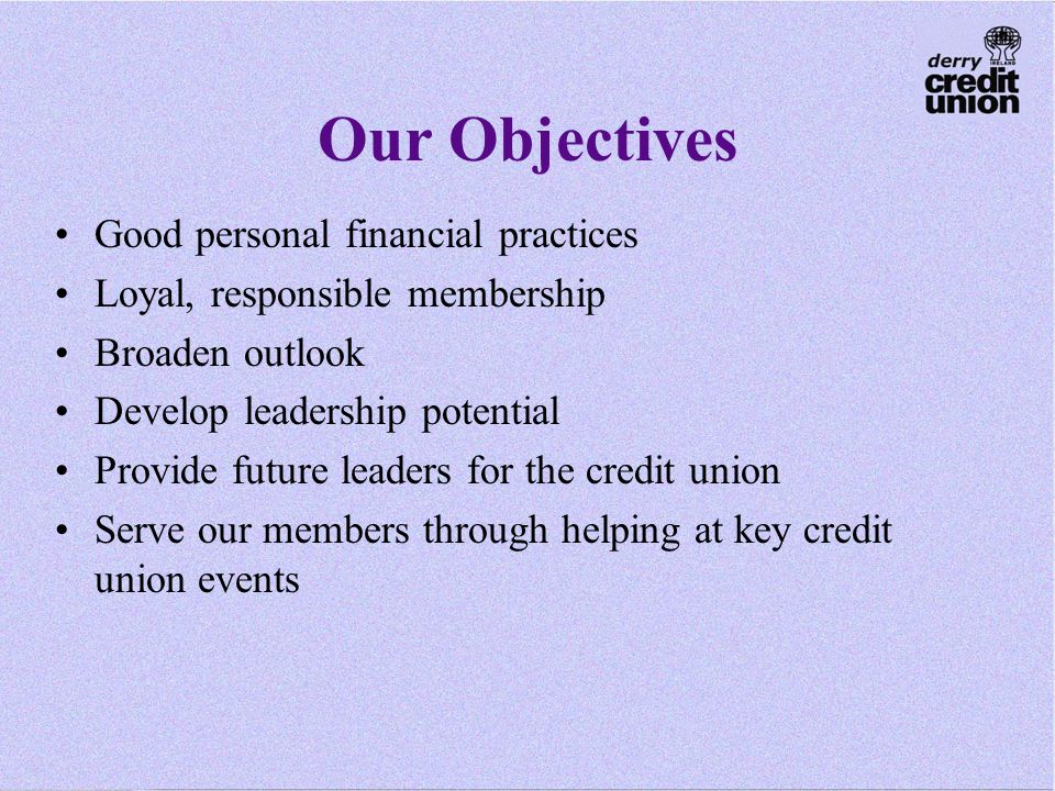 Our Objectives Good personal financial practices Loyal, responsible membership Broaden outlook Develop leadership potential Provide future leaders for the credit union Serve our members through helping at key credit union events