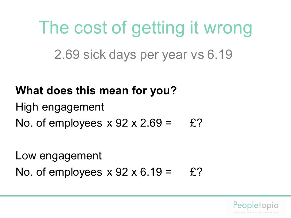 The cost of getting it wrong 2.69 sick days per year vs 6.19 What does this mean for you? High engagement No. of employees x 92 x 2.69 =£? Low engagem
