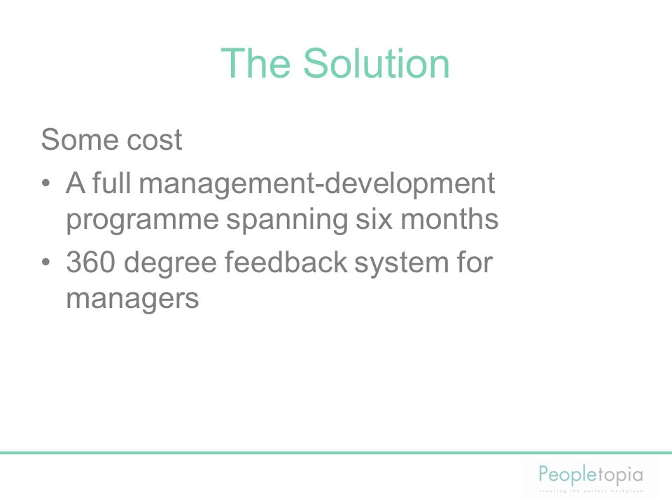 The Solution Some cost A full management-development programme spanning six months 360 degree feedback system for managers