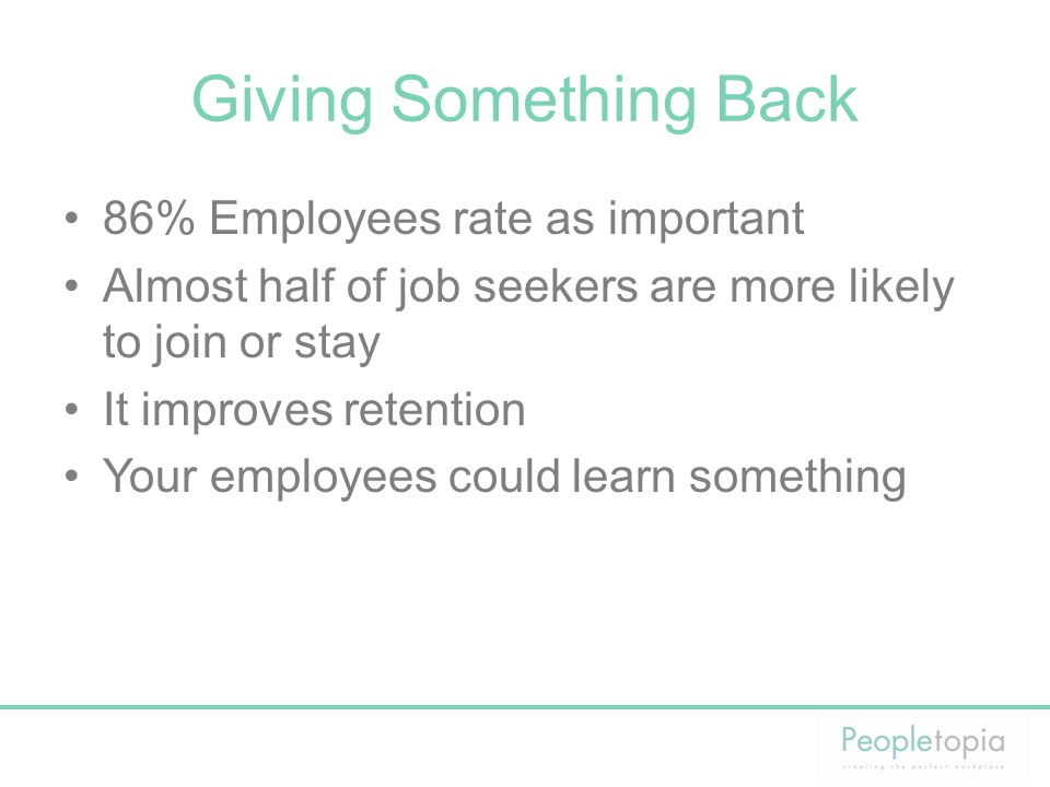 Giving Something Back 86% Employees rate as important Almost half of job seekers are more likely to join or stay It improves retention Your employees