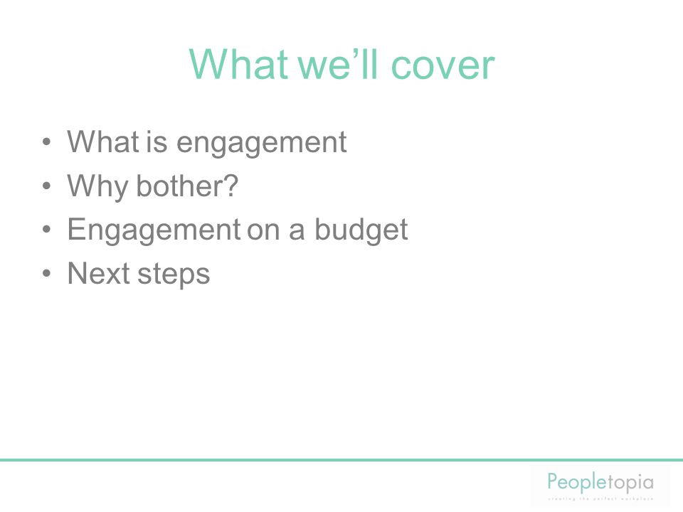 What we'll cover What is engagement Why bother? Engagement on a budget Next steps