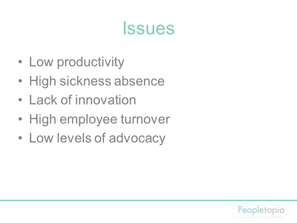 Issues Low productivity High sickness absence Lack of innovation High employee turnover Low levels of advocacy
