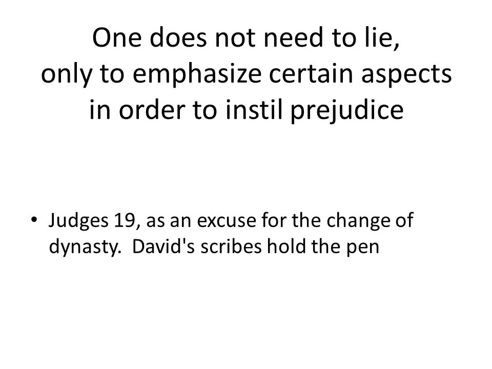 One does not need to lie, only to emphasize certain aspects in order to instil prejudice Judges 19, as an excuse for the change of dynasty.