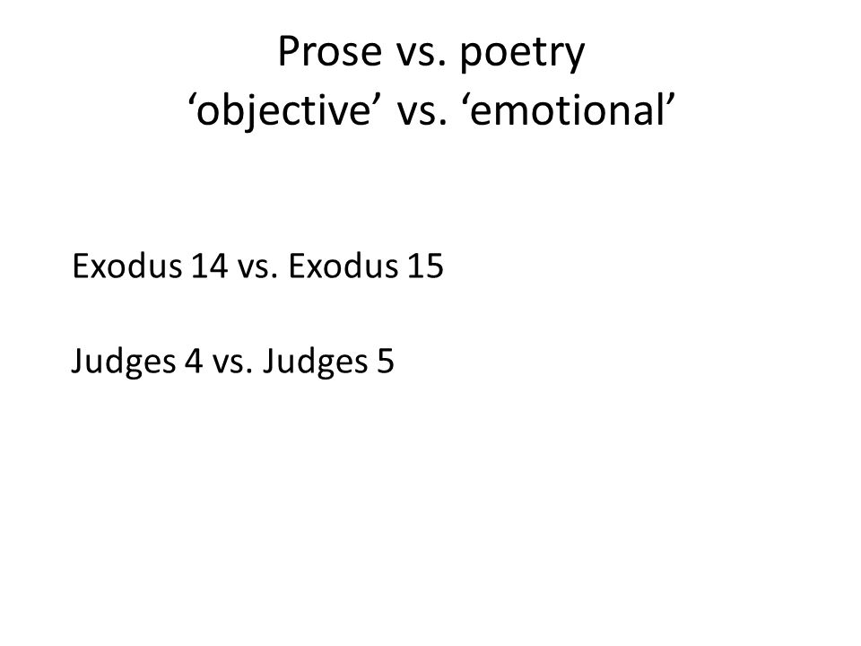 Prose vs. poetry 'objective' vs. 'emotional' Exodus 14 vs. Exodus 15 Judges 4 vs. Judges 5