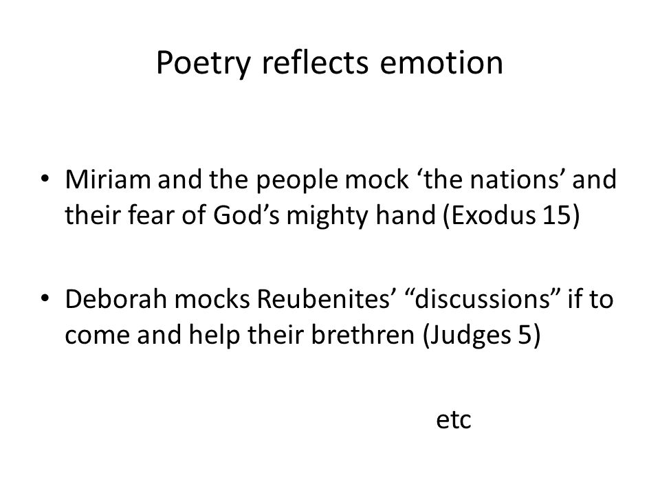 Poetry reflects emotion Miriam and the people mock 'the nations' and their fear of God's mighty hand (Exodus 15) Deborah mocks Reubenites' discussions if to come and help their brethren (Judges 5) etc