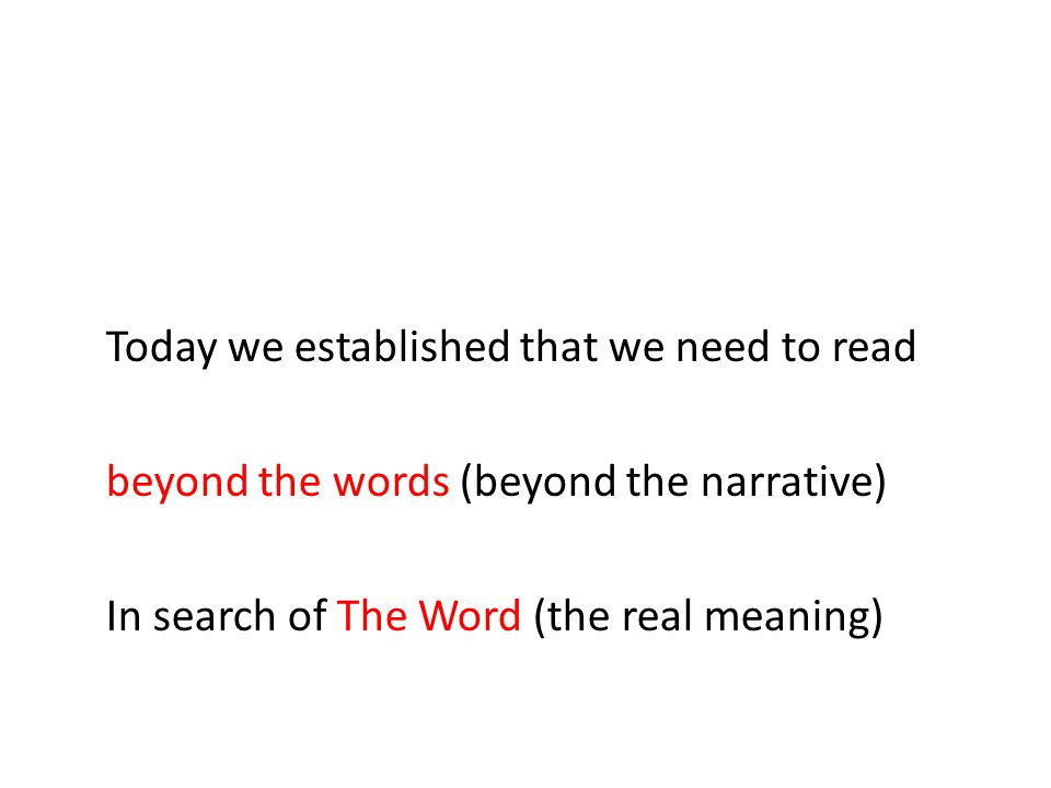 Today we established that we need to read beyond the words (beyond the narrative) In search of The Word (the real meaning)