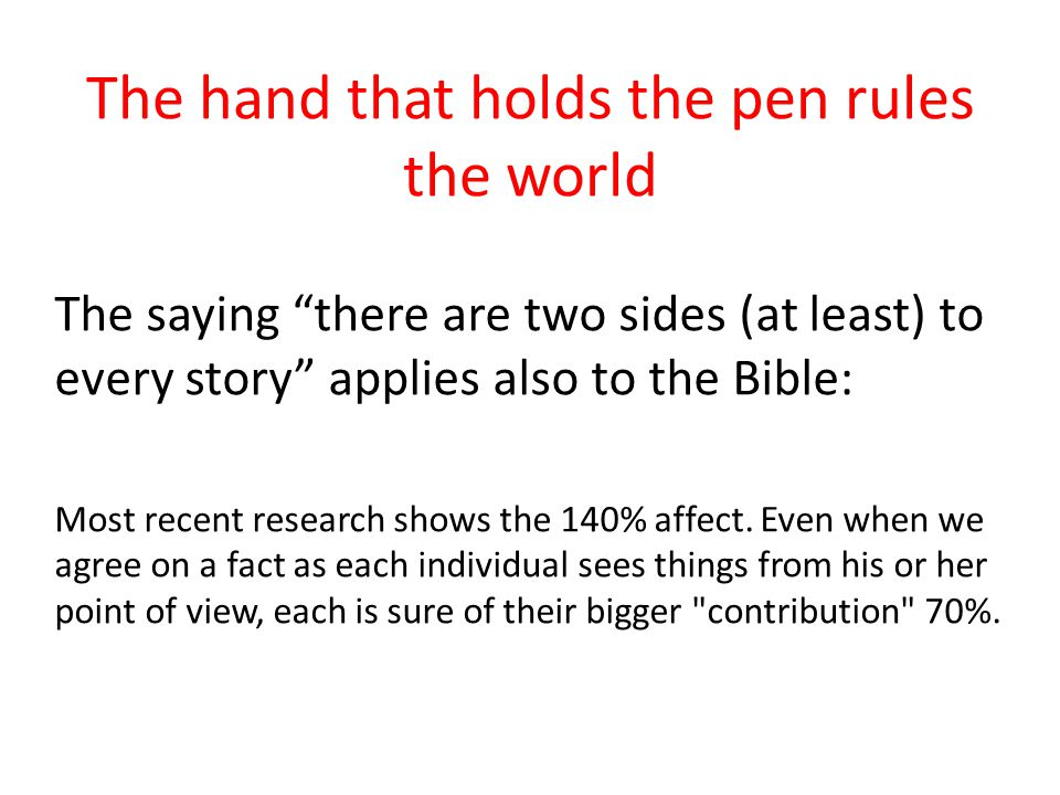The hand that holds the pen rules the world The saying there are two sides (at least) to every story applies also to the Bible: Most recent research shows the 140% affect.