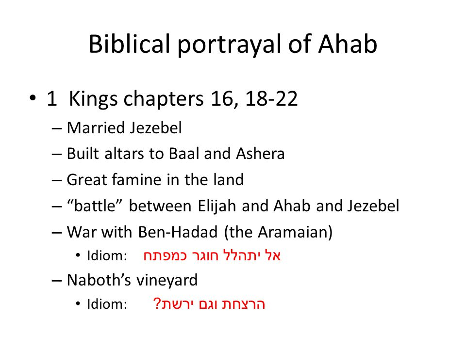 Biblical portrayal of Ahab 1 Kings chapters 16, 18-22 – Married Jezebel – Built altars to Baal and Ashera – Great famine in the land – battle between Elijah and Ahab and Jezebel – War with Ben-Hadad (the Aramaian) Idiom: אל יתהלל חוגר כמפתח – Naboth's vineyard Idiom: הרצחת וגם ירשת