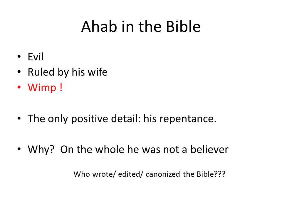 Ahab in the Bible Evil Ruled by his wife Wimp . The only positive detail: his repentance.
