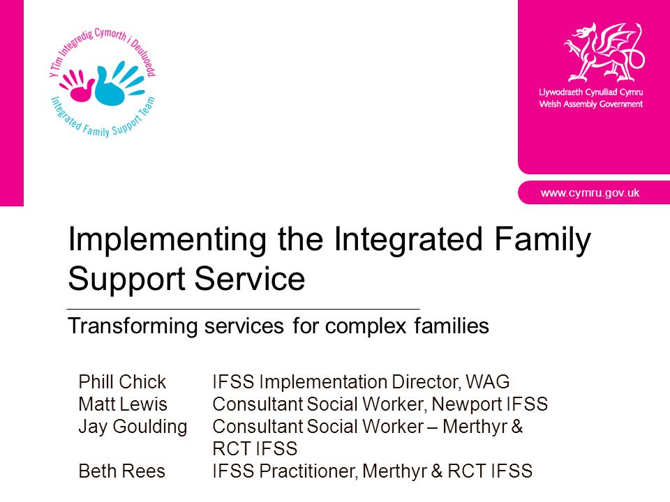 www.cymru.gov.uk Implementing the Integrated Family Support Service Transforming services for complex families Phill ChickIFSS Implementation Director, WAG Matt LewisConsultant Social Worker, Newport IFSS Jay GouldingConsultant Social Worker – Merthyr & RCT IFSS Beth ReesIFSS Practitioner, Merthyr & RCT IFSS