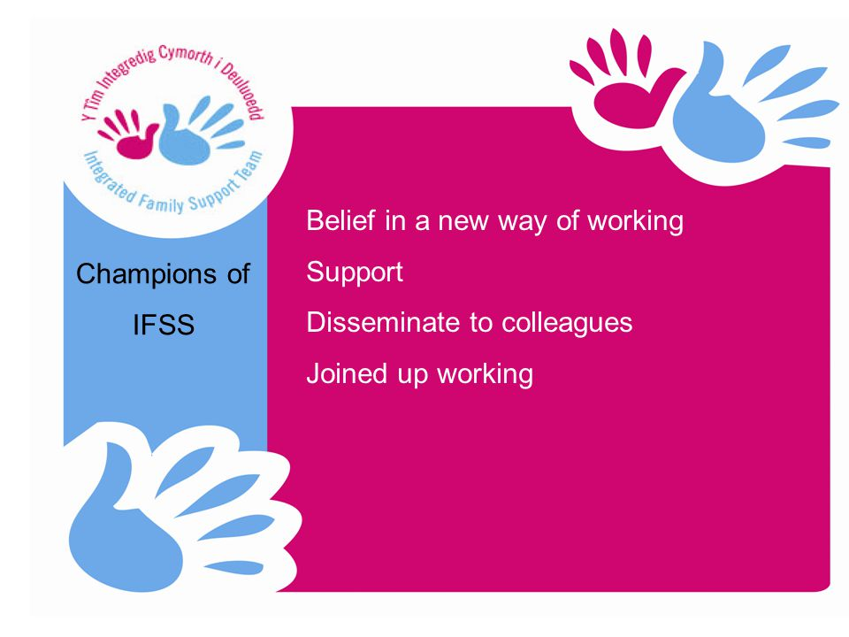Champions of IFSS Belief in a new way of working Support Disseminate to colleagues Joined up working